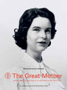 The Great Mother : Women, Maternity, and Power in Art and Visual Culture, 1900 - 2015, Paperback / softback Book