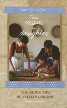 From Mom to Daughter : The Quick Tips of Italian Cooking, Hardback Book