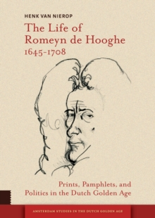The Life of Romeyn de Hooghe 1645-1708 : Prints, Pamphlets, and Politics in the Dutch Golden Age, PDF eBook