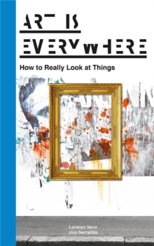 Art is Everywhere: How to Really Look at Things, Paperback Book
