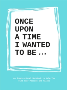Once upon a time I wanted to be... : An Inspirational Notebook to Help You Find Your Passion and Talent, Paperback Book