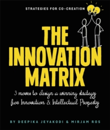 The Innovation Matrix : Three Moves to Design a Winning Strategy for Innovation and Intellectual Property, Paperback / softback Book