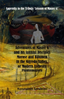 Adventures of Master G and his faithful disciples Morose and Bitumen in the Nigredo Valley, or Modern Alchemy : Appendix to the Trilogy Lessons of Master G, Paperback Book
