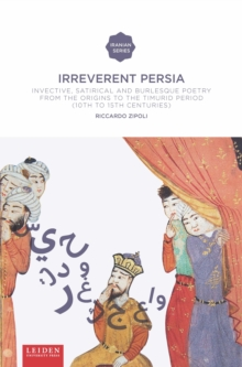 Irreverent Persia : Invective, Satirical and Burlesque Poetry from the Origins to the Timurid Period (10th to 15th Century), Paperback Book