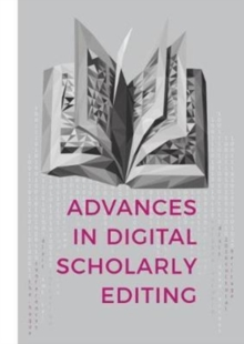 Advances in Digital Scholarly Editing : Papers presented at the DiXiT conferences in The Hague, Cologne, and Antwerp, Paperback / softback Book