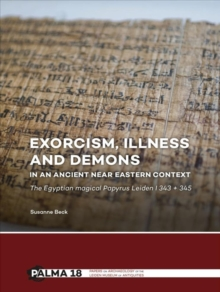 Exorcism, Illness and Demons in an Ancient Near Eastern Context : The Egyptian Magical Papyrus Leiden I 343 + 345, Paperback Book