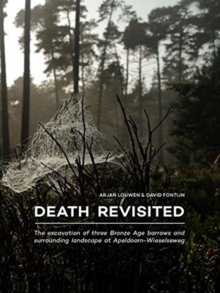 Death Revisited : The excavation of three Bronze Age barrows and surrounding landscape at Apeldoorn-Wieselseweg, Paperback / softback Book