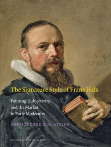 The Signature Style of Frans Hals : Painting, Subjectivity, and the Market in Early Modernity, Paperback / softback Book