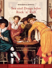 Sex and Drugs before Rock 'n' Roll : Youth Culture and Masculinity during Holland's Golden Age, Paperback / softback Book