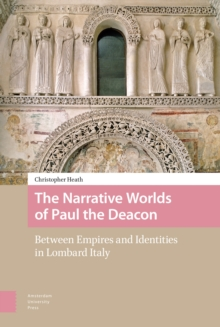 The Narrative Worlds of Paul the Deacon : Between Empires and Identities in Lombard Italy, Hardback Book