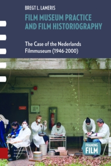 Film Museum Practice and Film Historiography : The Case of the Nederlands Filmmuseum (1946-2000), Hardback Book