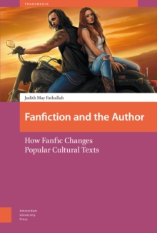 Fanfiction and the Author : How Fanfic Changes Popular Cultural Texts, Hardback Book
