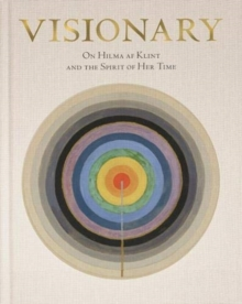 Visionary : on Hilma af Klint and the Spirit of Her Time, Hardback Book