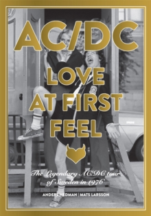 Ac/dc: Love At First Feel : The Legendary AC/DC Tour of Sweden in 1976, Hardback Book