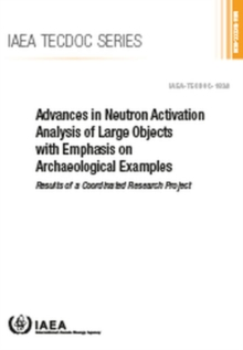 Advances in Neutron Activation Analysis of Large Objects with Emphasis on Archaeological Examples : Results of a Coordinated Research Project, Paperback / softback Book