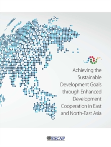Achieving the sustainable development goals through enhanced development cooperation in east and north-east Asia, Paperback / softback Book