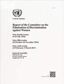 Report of the Committee on the Elimination of Discrimination against Women : sixty-fourth (4 - 22 July 2016), sixty-fifth (24 October - 18 November 2016) and sixty-sixth sessions (13 February - 3 Marc, Paperback / softback Book