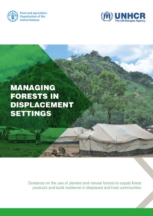 Managing Forests in Displacement Settings : Guidance on the Use of Planted and Natural Forests to Supply Forest Products and Build Resilience in Displaced and Host Communities, Paperback / softback Book