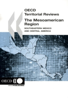 OECD Territorial Reviews: The Mesoamerican Region 2006 Southeastern Mexico and Central America, PDF eBook