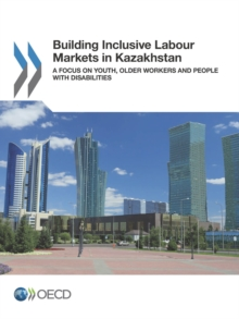 Building Inclusive Labour Markets in Kazakhstan A Focus on Youth, Older Workers and People with Disabilities, PDF eBook