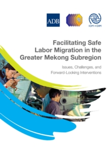 Facilitating Safe Labor Migration in the Greater Mekong Subregion : Issues, Challenges, and Forward-Looking Interventions, EPUB eBook