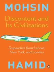 Discontent and Its Civilizations : Dispatches from Lahore, New York, & London, EPUB eBook