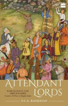 Attendant Lords : Bairam Khan and Abdur Rahim, Courtiers and Poets in Mughal India, Hardback Book