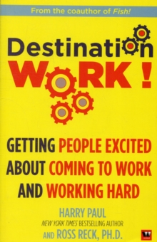 Destination Work! : Getting People Excited About Coming to Work and Working Hard, Paperback Book