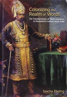 Colonizing the Realm of Words : The Transformation of Tamil Literature in the Nineteenth-Century South India, Hardback Book