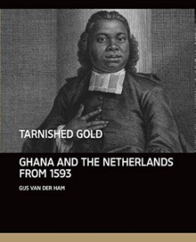 Tarnished Gold : Ghana and the Netherlands from 1593, Hardback Book