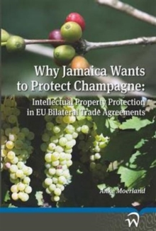 Why Jamaica Wants to Protect Champagne : Intellectual Property Protection in EU Bilateral Trade Agreements, Paperback Book