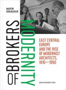 Brokers of Modernity : East Central Europe and the Rise of Modernist Architects, 1910-1950, Paperback / softback Book