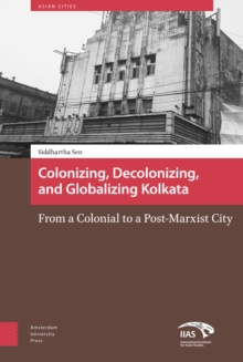 Colonizing, Decolonizing, and Globalizing Kolkata : From a Colonial to a Post-Marxist City, Hardback Book