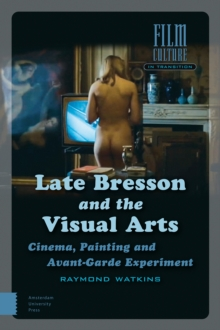 Late Bresson and the Visual Arts : Cinema, Painting and Avant-Garde Experiment, Hardback Book