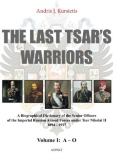 Last Tsar's Warriors : A Biographical Dictionary of the Senior Officers of the Imperial Russian Armed Forces Under Tsar Nikolai II 1894-1917 Volume I, Paperback Book