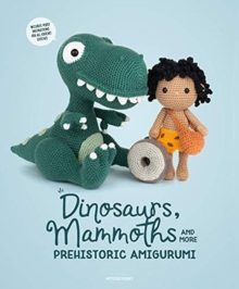 Dinosaurs, Mammoths and More Prehistoric Amigurumi : Unearth 14 Awesome Designs, Paperback / softback Book