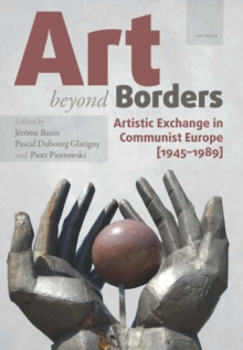Art Beyond Borders : Artistic Exchange in Communist Europe (1945-1989), Hardback Book