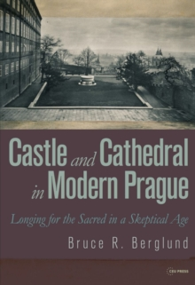 Castle and Cathedral in Modern Prague : Longing for the Sacred in a Skeptical Age, Paperback Book