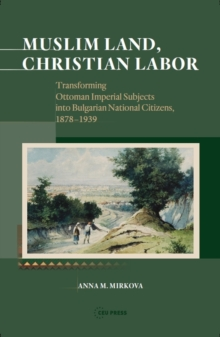 Muslim Land, Christian Labor : Transforming Ottoman Imperial Subjects into Bulgarian National Citizens, c. 1878-1939, Hardback Book