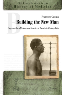 Building the New Man : Eugenics, Racial Sciences and Genetics in Twentieth-Century Italy, Hardback Book