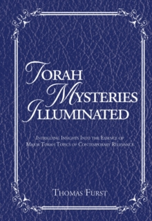 Torah Mysteries Illuminated : Intriguing Insights into the Essence of Major Torah Topics of Contemporary Relevance, Hardback Book