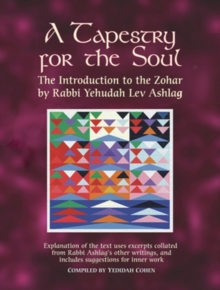 A Tapestry for the Soul : The Introduction to the Zohar by Rabbi Yehudah Lev Ashlag, Explained Using Excerpts Collated from His Other Writings Including Suggestions for Inner Work, Paperback / softback Book