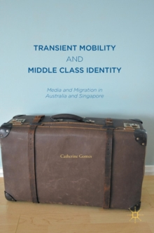 Transient Mobility and Middle Class Identity : Media and Migration in Australia and Singapore, Hardback Book