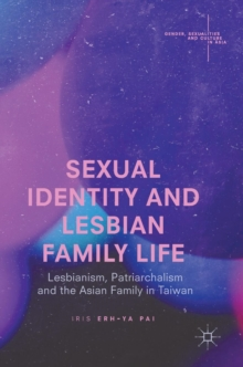 Sexual Identity and Lesbian Family Life : Lesbianism, Patriarchalism and the Asian Family in Taiwan, Hardback Book