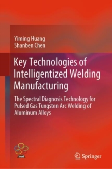 Key Technologies of Intelligentized Welding Manufacturing : The Spectral Diagnosis Technology for Pulsed Gas Tungsten Arc Welding of Aluminum Alloys, EPUB eBook