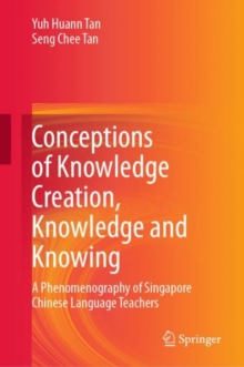 Conceptions of Knowledge Creation, Knowledge and Knowing : A Phenomenography of Singapore Chinese Language Teachers, EPUB eBook