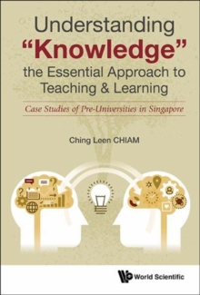 "Understanding ""Knowledge"", The Essential Approach To Teaching & Learning: Case Studies Of Pre-universities In Singapore, Hardback Book"