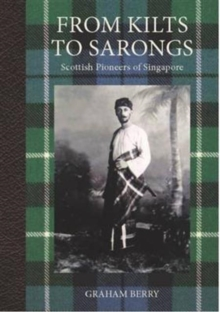 From Kilts to Sarongs : Scottish Pioneers of Singapore, Hardback Book