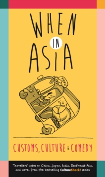 When in Asia - Customs, Culture and Comedy : Travellers Notes on China, Japan, India, Southeast Asia, and More (from the Best- Selling Cultureshock! Series), Paperback / softback Book