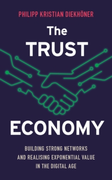 The Trust Economy : Building Strong Networks and Realising Exponential Value in the Digital Age, Paperback Book